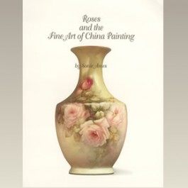 Roses and the Fine Art of China Painting by Sonie Ames